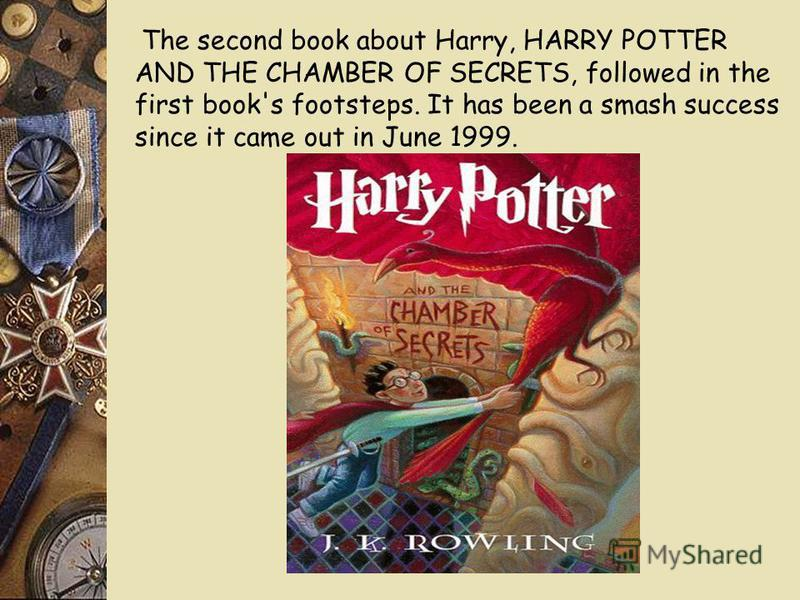The second book about Harry, HARRY POTTER AND THE CHAMBER OF SECRETS, followed in the first book's footsteps. It has been a smash success since it came out in June 1999.