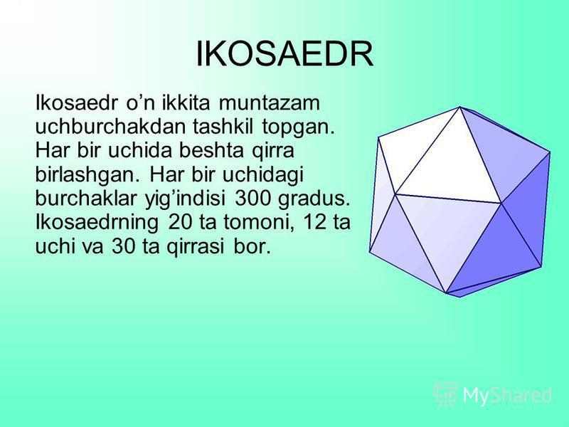 IKOSAEDR Ikosaedr on ikkita muntazam uchburchakdan tashkil topgan. Har bir uchida beshta qirra birlashgan. Har bir uchidagi burchaklar yigindisi 300 gradus. Ikosaedrning 20 ta tomoni, 12 ta uchi va 30 ta qirrasi bor.