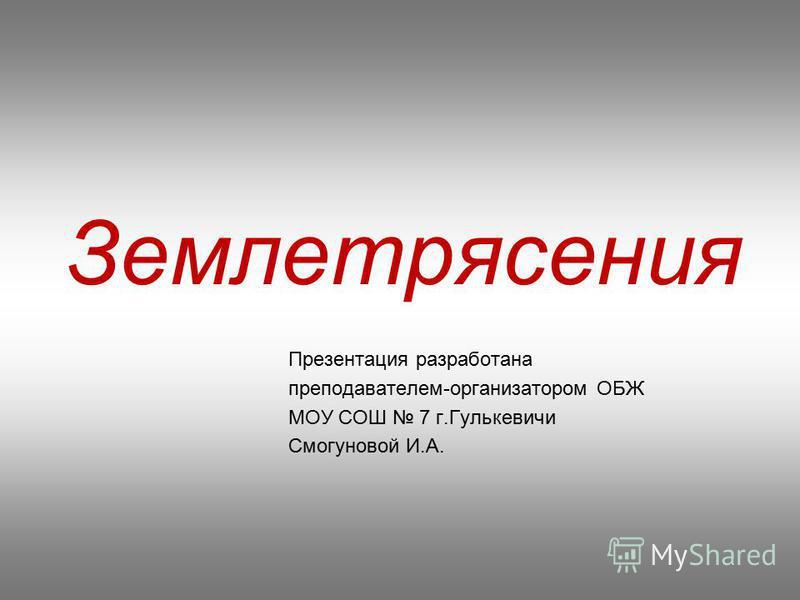 Землетрясения Презентация разработана преподавателем-организатором ОБЖ МОУ СОШ 7 г.Гулькевичи Смогуновой И.А.