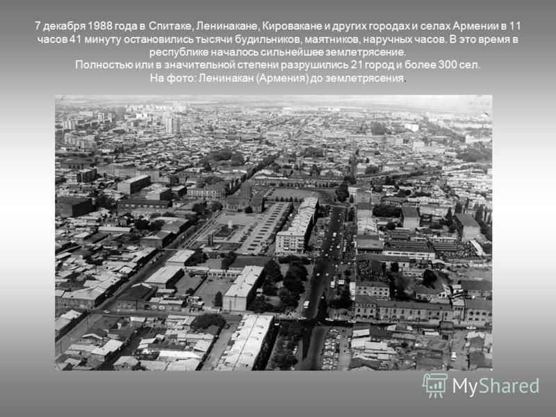 7 декабря 1988 года в Спитаке, Ленинакане, Кировакане и других городах и селах Армении в 11 часов 41 минуту остановились тысячи будильников, маятников, наручных часов. В это время в республике началось сильнейшее землетрясение. Полностью или в значит