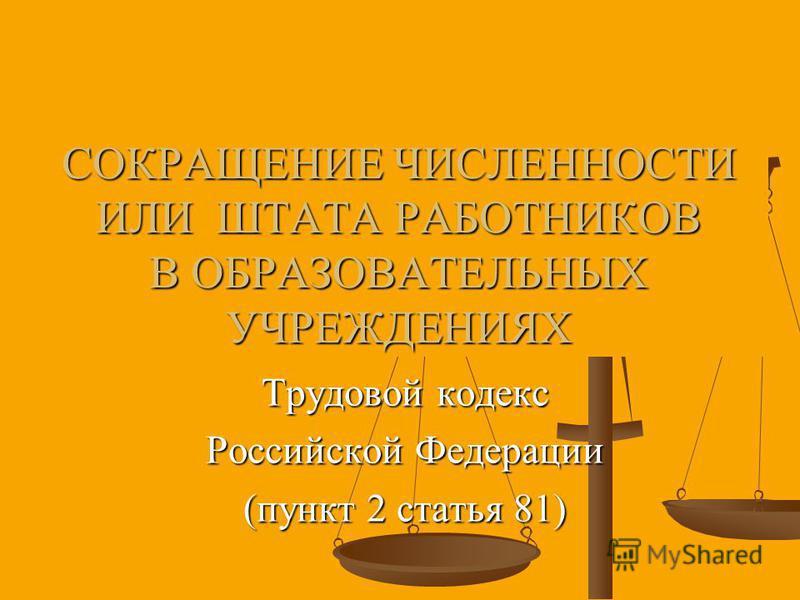 СОКРАЩЕНИЕ ЧИСЛЕННОСТИ ИЛИ ШТАТА РАБОТНИКОВ В ОБРАЗОВАТЕЛЬНЫХ УЧРЕЖДЕНИЯХ Трудовой кодекс Российской Федерации (пункт 2 статья 81)