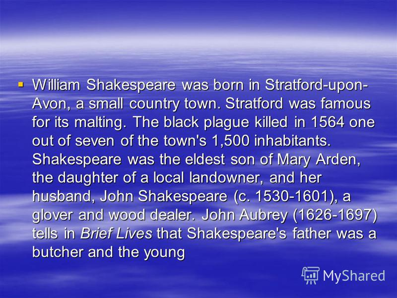 William Shakespeare was born in Stratford-upon- Avon, a small country town. Stratford was famous for its malting. The black plague killed in 1564 one out of seven of the town's 1,500 inhabitants. Shakespeare was the eldest son of Mary Arden, the daug