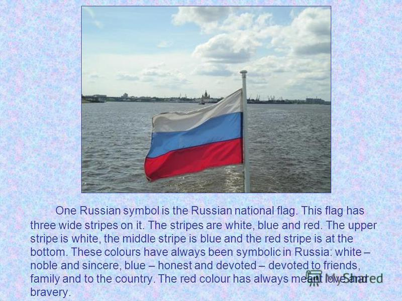 One Russian symbol is the Russian national flag. This flag has three wide stripes on it. The stripes are white, blue and red. The upper stripe is white, the middle stripe is blue and the red stripe is at the bottom. These colours have always been sym