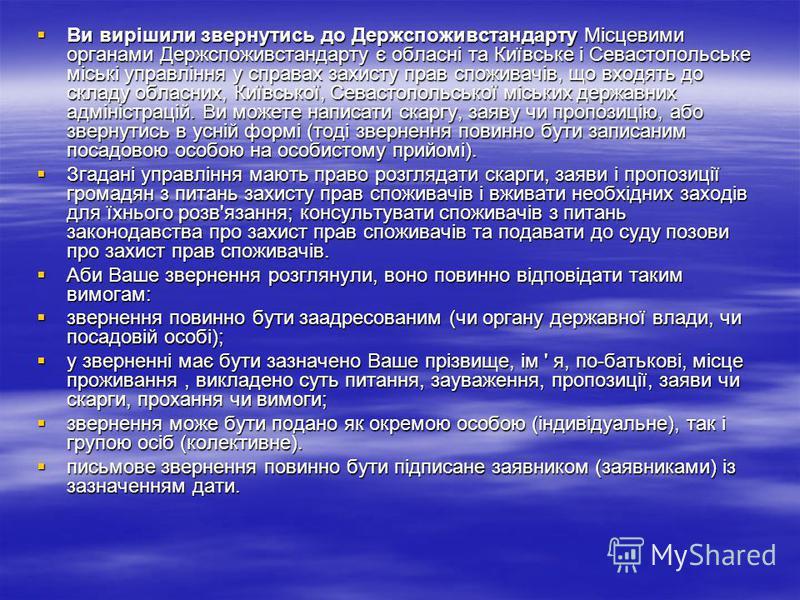Ви вирішили звернутись до Держспоживстандарту Місцевими органами Держспоживстандарту є обласні та Київське і Севастопольське міські управління у справах захисту прав споживачів, що входять до складу обласних, Київської, Севастопольської міських держа