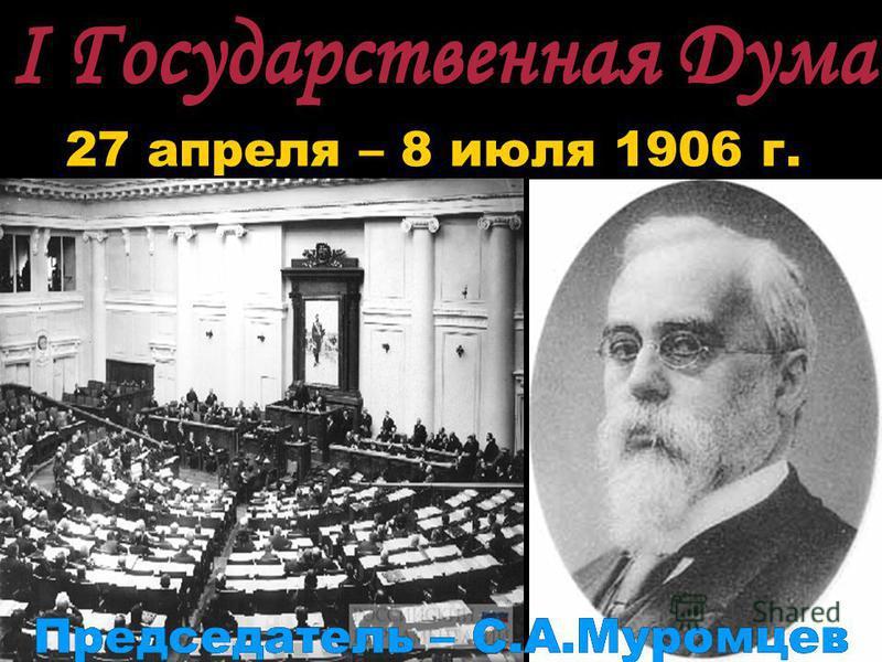 I Государственная Дума 27 апреля – 8 июля 1906 г. I Государственная Дума Председатель – С.А.Муромцев