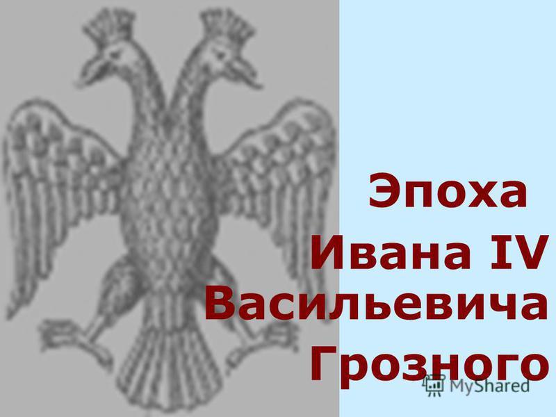 Эпоха Ивана IV Васильевича Грозного