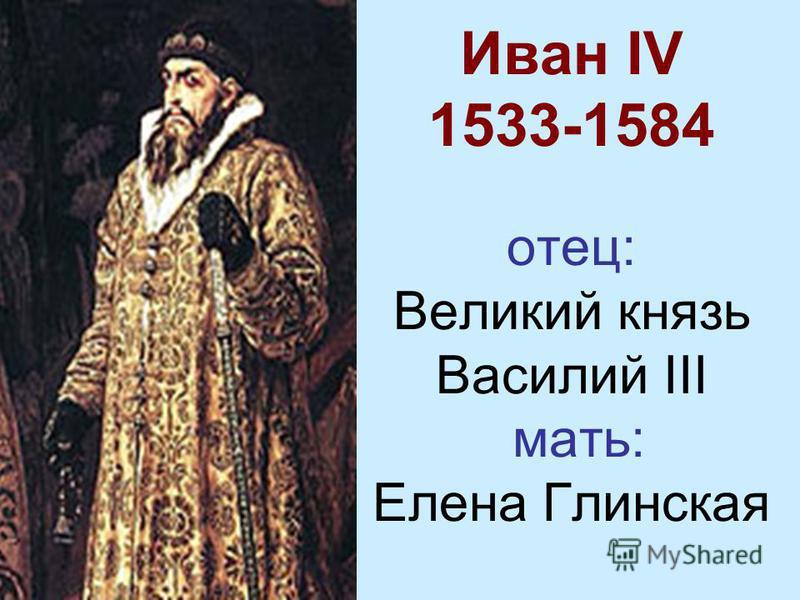 Иван IV 1533-1584 отец: Великий князь Василий III мать: Елена Глинская