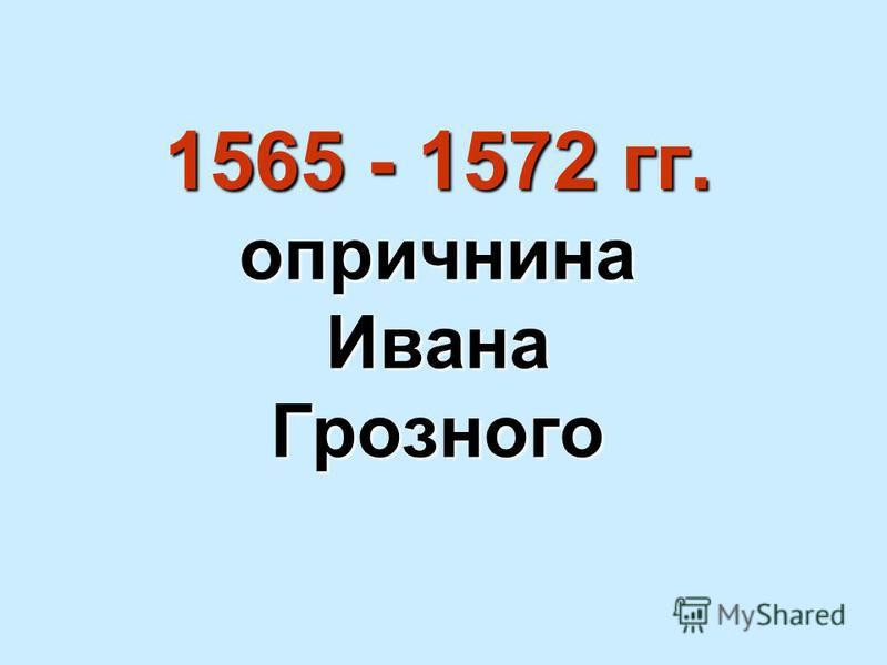 1565 - 1572 гг. опричнина Ивана Грозного