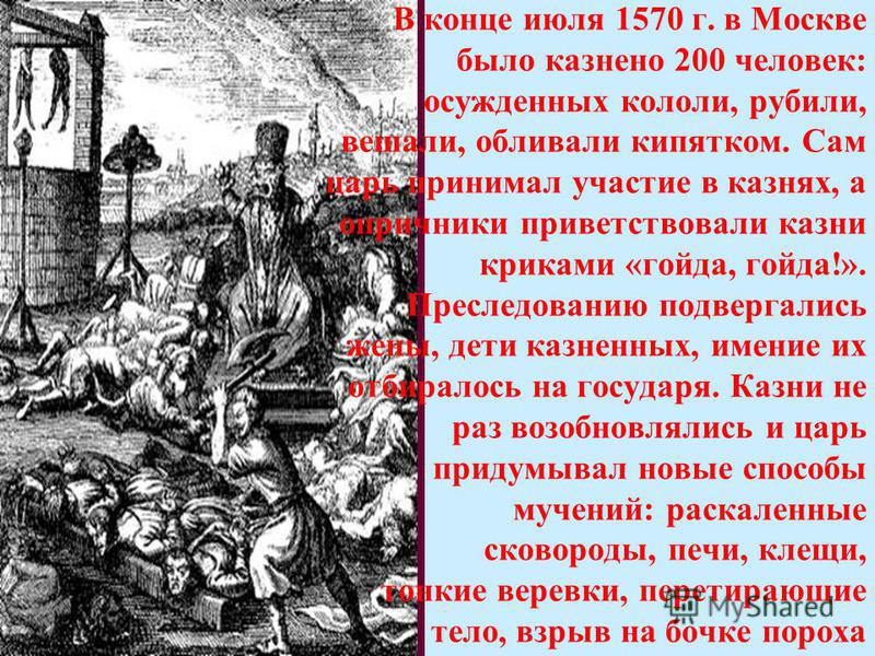 В конце июля 1570 г. в Москве было казнено 200 человек: осужденных кололи, рубили, вешали, обливали кипятком. Сам царь принимал участие в казнях, а опричники приветствовали казни криками «гойда, гойда!». Преследованию подвергались жены, дети казненны