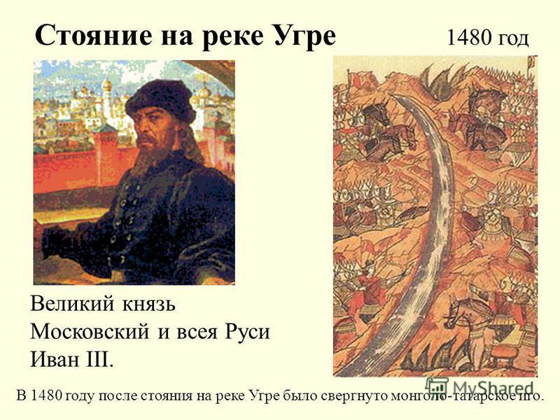 Стояние на реке Угре 1480 год Великий князь Московский и всея Руси Иван III. В 1480 году после стояния на реке Угре было свергнуто монголо-татарское иго.
