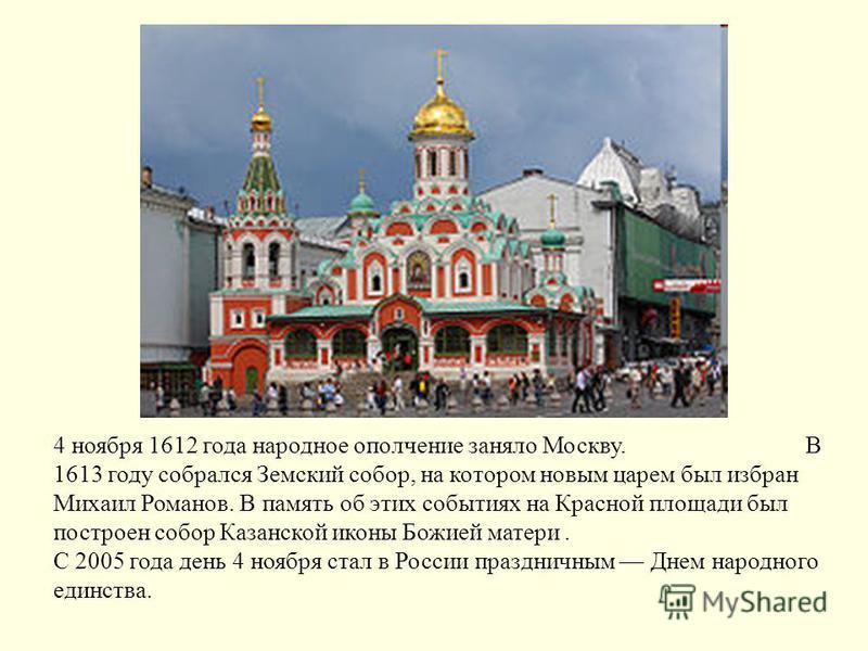 4 ноября 1612 года народное ополчение заняло Москву. В 1613 году собрался Земский собор, на котором новым царем был избран Михаил Романов. В память об этих событиях на Красной площади был построен собор Казанской иконы Божией матери. С 2005 года день
