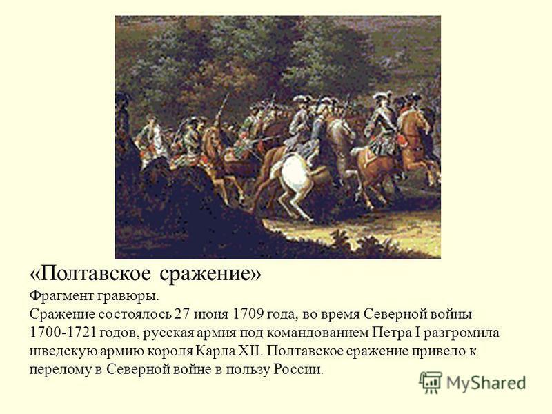 «Полтавское сражение» Фрагмент гравюры. Сражение состоялось 27 июня 1709 года, во время Северной войны 1700-1721 годов, русская армия под командованием Петра I разгромила шведскую армию короля Карла XII. Полтавское сражение привело к перелому в Север
