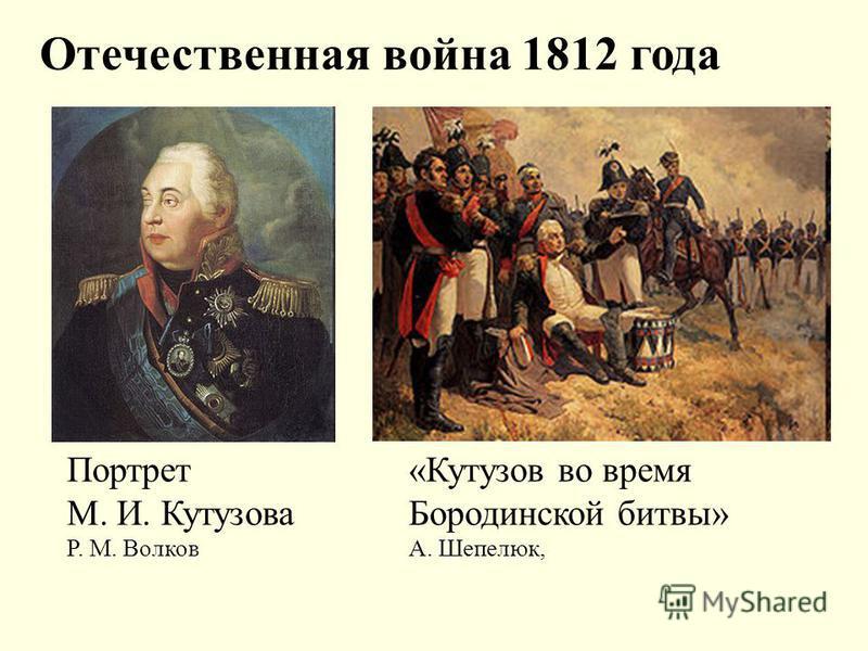 Отечественная война 1812 года Портрет М. И. Кутузова Р. М. Волков «Кутузов во время Бородинской битвы» А. Шепелюк,