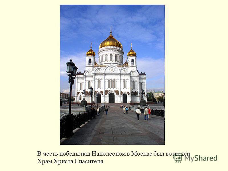 В честь победы над Наполеоном в Москве был возведён Храм Христа Спасителя.