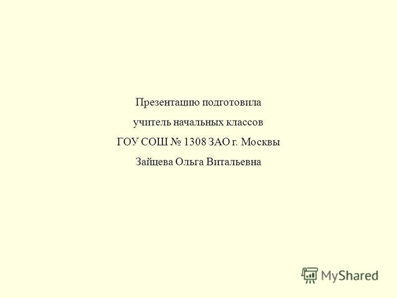 Презентацию подготовила учитель начальных классов ГОУ СОШ 1308 ЗАО г. Москвы Зайцева Ольга Витальевна