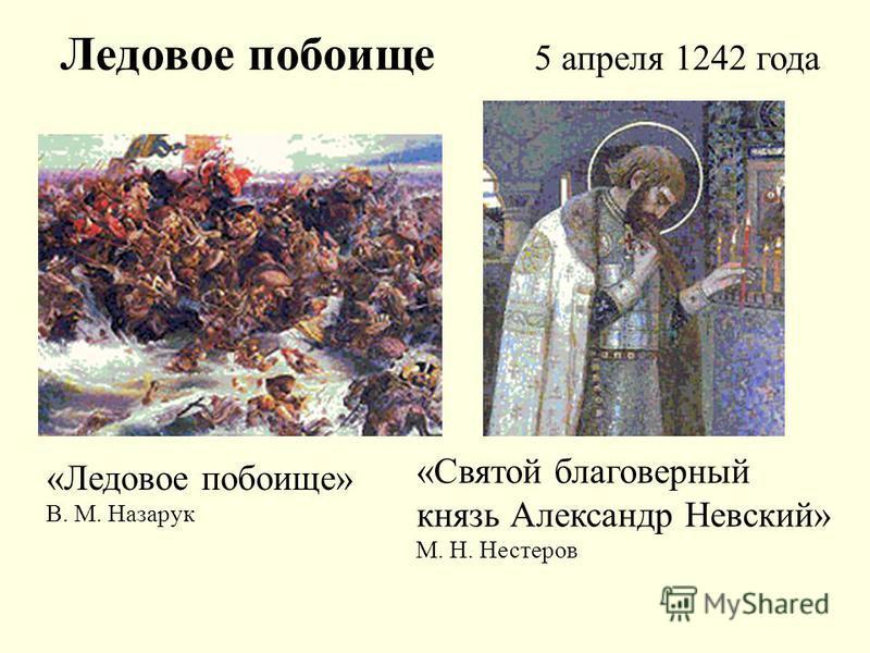 «Ледовое побоище» В. М. Назарук «Святой благоверный князь Александр Невский» М. Н. Нестеров Ледовое побоище 5 апреля 1242 года