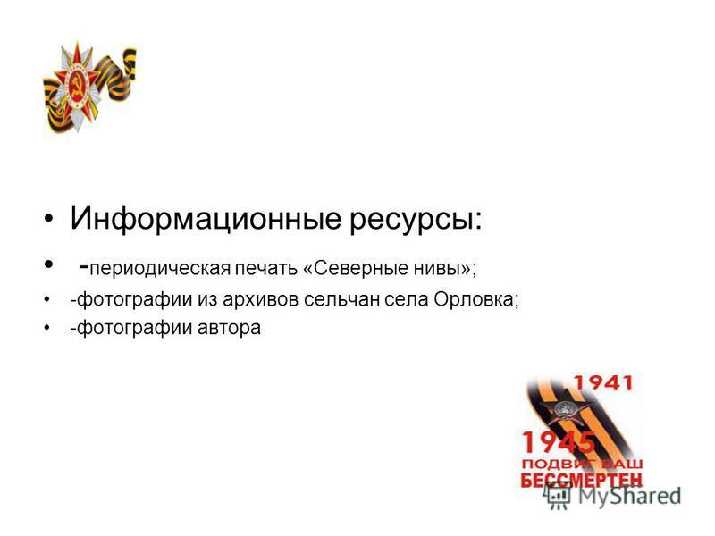 Информационные ресурсы: - периодическая печать «Северные нивы»; -фотографии из архивов сельчан села Орловка; -фотографии автора