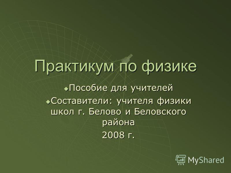 Практикум по физике Пособие для учителей Составители: учителя физики школ г. Белово и Беловского района 2008 г.
