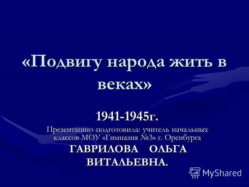 «Подвигу народа жить в веках» 1941-1945 г. Презентацию подготовила: учитель начальных классов МОУ «Гимназия 3» г. Оренбурга ГАВРИЛОВА ОЛЬГА ГАВРИЛОВА ОЛЬГАВИТАЛЬЕВНА.