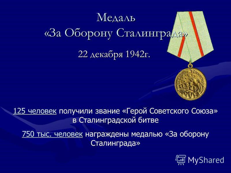 Медаль «За Оборону Сталинграда» 22 декабря 1942 г. 125 человек получили звание «Герой Советского Союза» в Сталинградской битве 750 тыс. человек награждены медалью «За оборону Сталинграда»