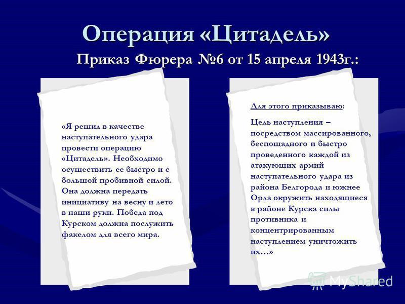 Операция «Цитадель» Приказ Фюрера 6 от 15 апреля 1943 г.: Для этого приказываю: Цель наступления – посредством массированного, беспощадного и быстро проведенного каждой из атакующих армий наступательного удара из района Белгорода и южнее Орла окружит