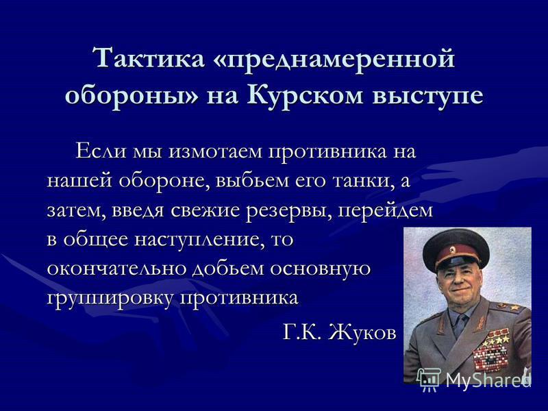 Тактика «преднамеренной обороны» на Курском выступе Если мы измотаем противника на нашей обороне, выбьем его танки, а затем, введя свежие резервы, перейдем в общее наступление, то окончательно добьем основную группировку противника Г.К. Жуков Г.К. Жу