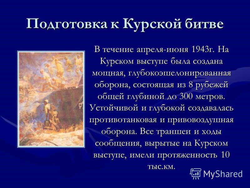 Подготовка к Курской битве В течение апреля-июня 1943 г. На Курском выступе была создана мощная, глубокоэшелонированная оборона, состоящая из 8 рубежей общей глубиной до 300 метров. Устойчивой и глубокой создавалась противотанковая и противовоздушная