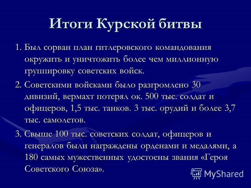 Итоги Курской битвы 1. Был сорван план гитлеровского командования окружить и уничтожить более чем миллионную группировку советских войск. 2. Советскими войсками было разгромлено 30 дивизий, вермахт потерял ок. 500 тыс. солдат и офицеров, 1,5 тыс. тан
