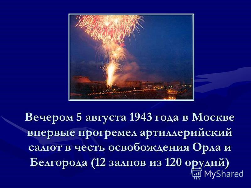 Вечером 5 августа 1943 года в Москве впервые прогремел артиллерийский салют в честь освобождения Орла и Белгорода (12 залпов из 120 орудий)