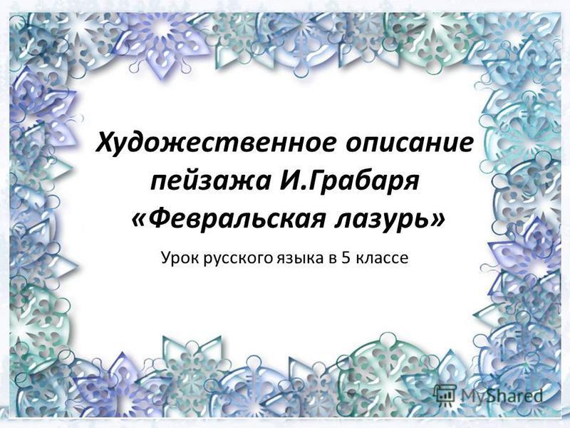 Художественное описание пейзажа И.Грабаря «Февральская лазурь» Урок русского языка в 5 классе