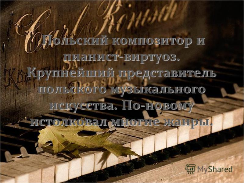 Польский композитор и пианист-виртуоз. Крупнейший представитель польского музыкального искусства. По-новому истолковал многие жанры.
