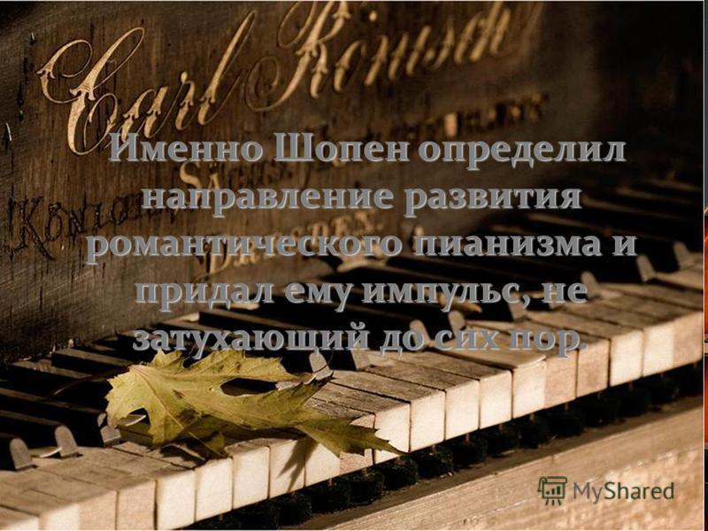 Именно Шопен определил направление развития романтического пианизма и придал ему импульс, не затухающий до сих пор.