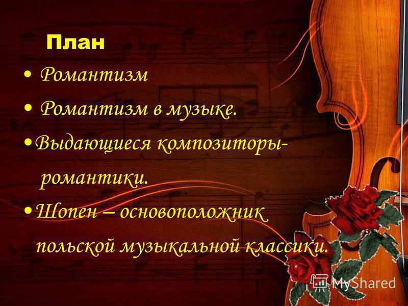 План Романтизм Романтизм в музыке. Выдающиеся композиторы- романтики. Шопен – основоположник польской музыкальной классики.
