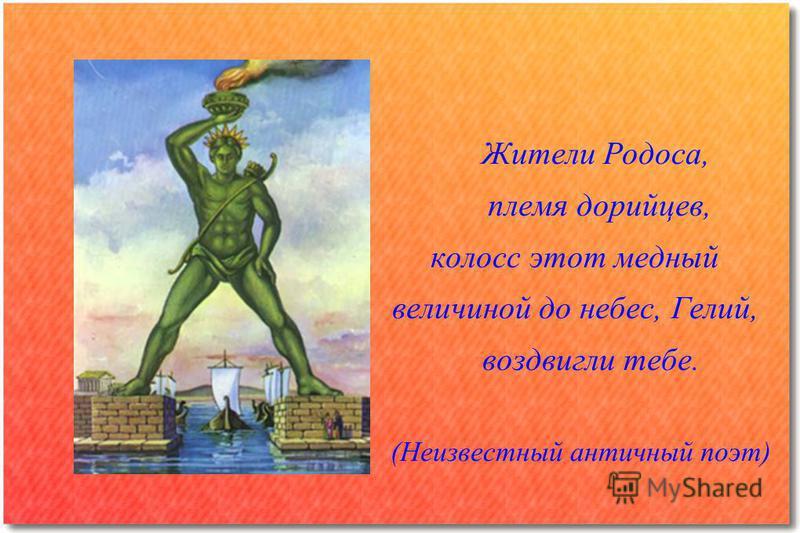 Жители Родоса, племя дорийцев, колосс этот медный величиной до небес, Гелий, воздвигли тебе. (Неизвестный античный поэт)