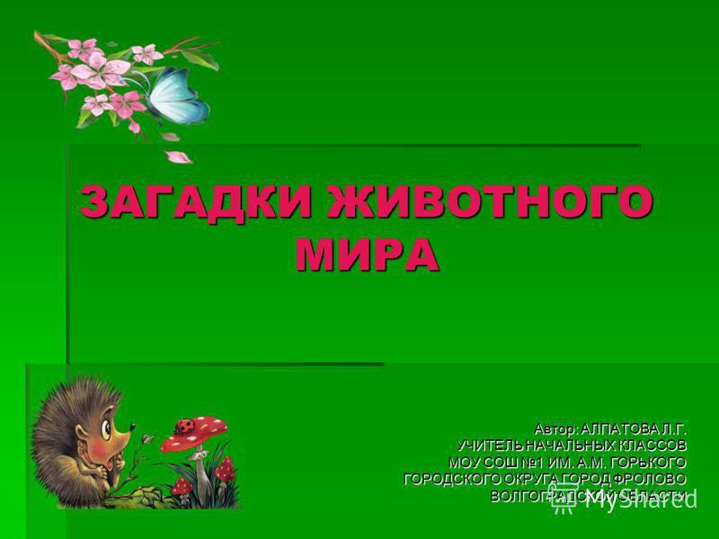 ЗАГАДКИ ЖИВОТНОГО МИРА Автор: АЛПАТОВА Л.Г. УЧИТЕЛЬ НАЧАЛЬНЫХ КЛАССОВ МОУ СОШ 1 ИМ. А.М. ГОРЬКОГО ГОРОДСКОГО ОКРУГА ГОРОД ФРОЛОВО ВОЛГОГРАДСКОЙ ОБЛАСТИ