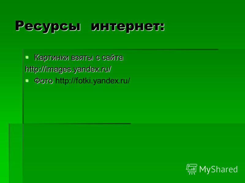 Ресурсы интернет: Картинки взяты с сайта Картинки взяты с сайтаhttp://images.yandex.ru/ Фото Фото http://fotki.yandex.ru/
