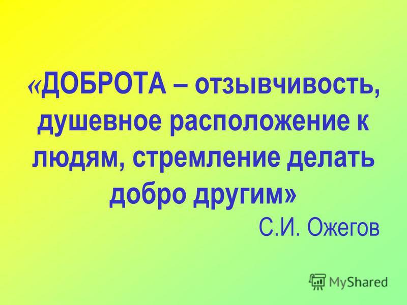 « ДОБРОТА – отзывчивость, душевное расположение к людям, стремление делать добро другим» С.И. Ожегов