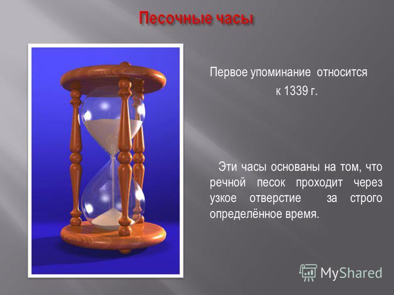 Первое упоминание относится к 1339 г. Эти часы основаны на том, что речной песок проходит через узкое отверстие за строго определённое время.