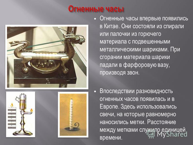 Огненные часы впервые появились в Китае. Они состояли из спирали или палочки из горючего материала с подвешенными металлическими шариками. При сгорании материала шарики падали в фарфоровую вазу, производя звон. Впоследствии разновидность огненных час