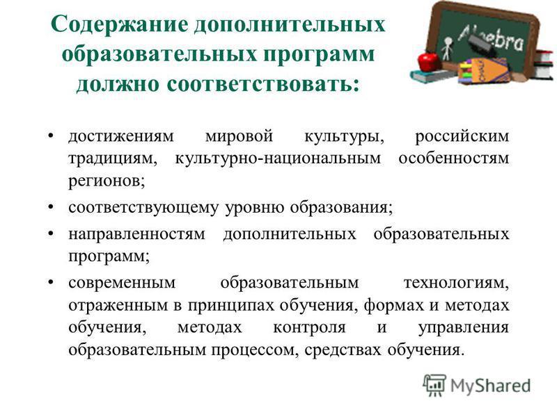 Содержание дополнительных образовательных программ должно соответствовать: достижениям мировой культуры, российским традициям, культурно-национальным особенностям регионов; соответствующему уровню образования; направленностям дополнительных образоват