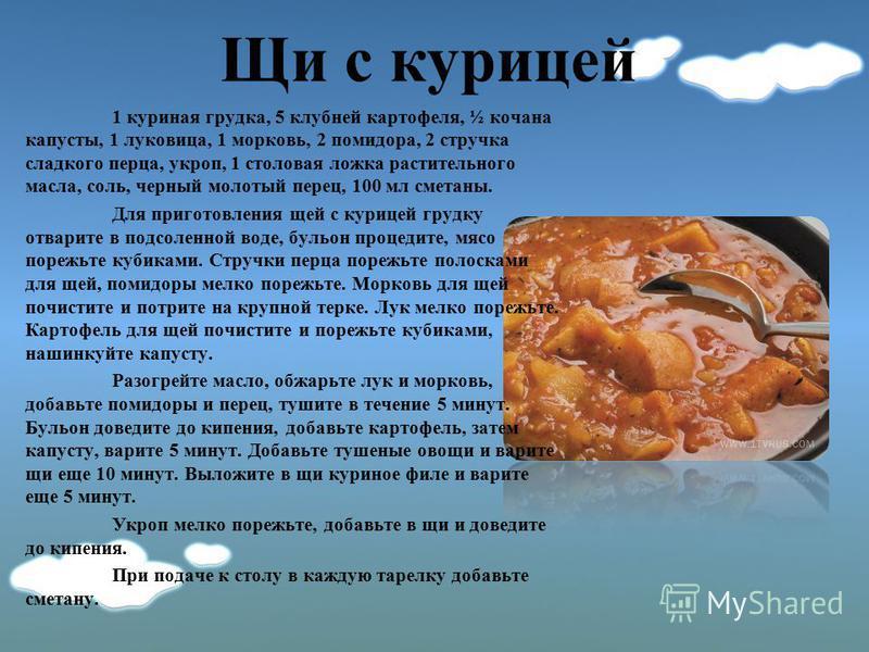 Щи с курицей 1 куриная грудка, 5 клубней картофеля, ½ кочана капусты, 1 луковица, 1 морковь, 2 помидора, 2 стручка сладкого перца, укроп, 1 столовая ложка растительного масла, соль, черный молотый перец, 100 мл сметаны. Для приготовления щей с курице