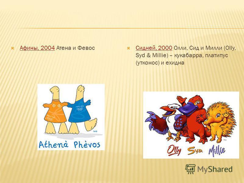 Афины, 2004 Атена и Февос Афины, 2004 Сидней, 2000 Олли, Сид и Милли (Olly, Syd & Millie) – кукабарра, платипус (утконос) и ехидна Сидней, 2000