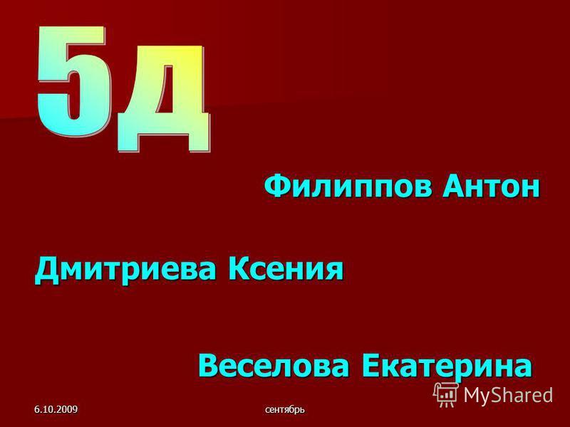 6.10.2009 сентябрь Веселова Екатерина Веселова Екатерина Филиппов Антон Дмитриева Ксения