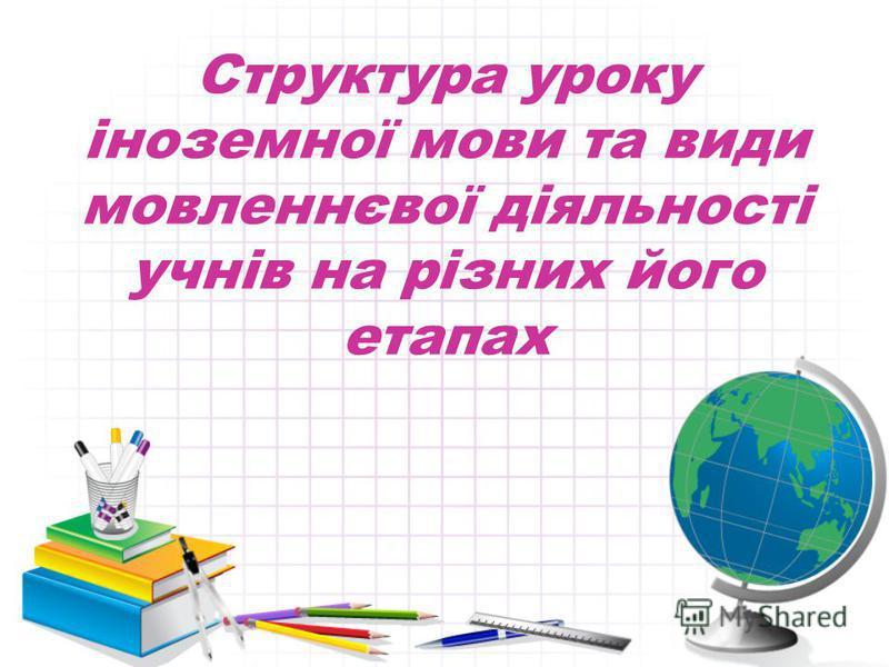 Структура уроку іноземної мови та види мовленнєвої діяльності учнів на різних його етапах