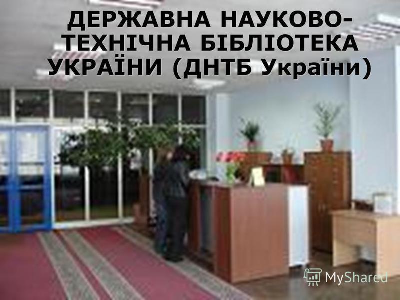 ДЕРЖАВНА НАУКОВО- ТЕХНІЧНА БІБЛІОТЕКА УКРАЇНИ (ДНТБ України) ДЕРЖАВНА НАУКОВО- ТЕХНІЧНА БІБЛІОТЕКА УКРАЇНИ (ДНТБ України)