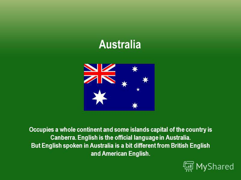 Australia Occupies a whole continent and some islands capital of the country is Canberra. English is the official language in Australia. But English spoken in Australia is a bit different from British English and American English.