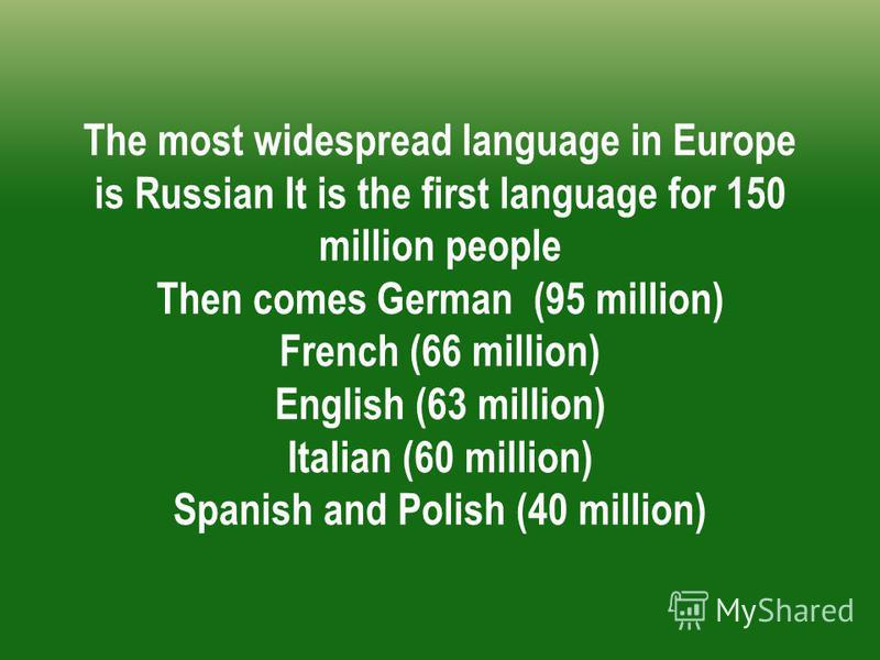 The most widespread language in Europe is Russian It is the first language for 150 million people Then comes German (95 million) French (66 million) English (63 million) Italian (60 million) Spanish and Polish (40 million)