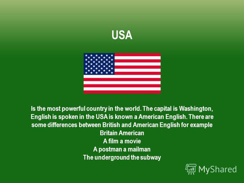 Is the most powerful country in the world. The capital is Washington, English is spoken in the USA is known a American English. There are some differences between British and American English for example Britain American A film a movie A postman a ma