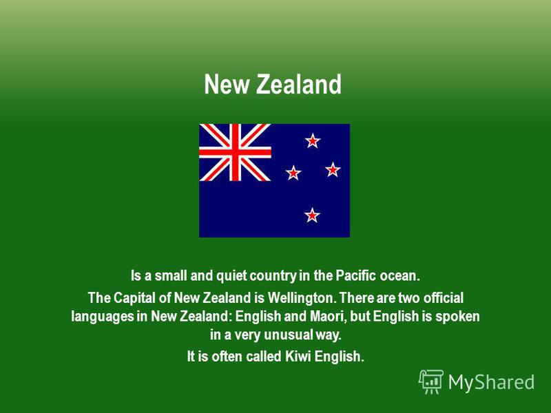 New Zealand Is a small and quiet country in the Pacific ocean. The Capital of New Zealand is Wellington. There are two official languages in New Zealand: English and Maori, but English is spoken in a very unusual way. It is often called Kiwi English.