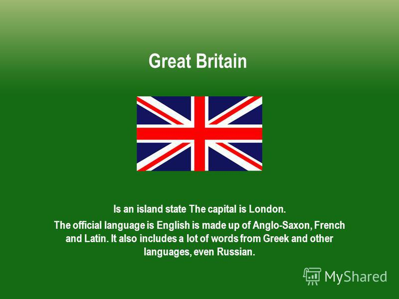 Great Britain Is an island state The capital is London. The official language is English is made up of Anglo-Saxon, French and Latin. It also includes a lot of words from Greek and other languages, even Russian.